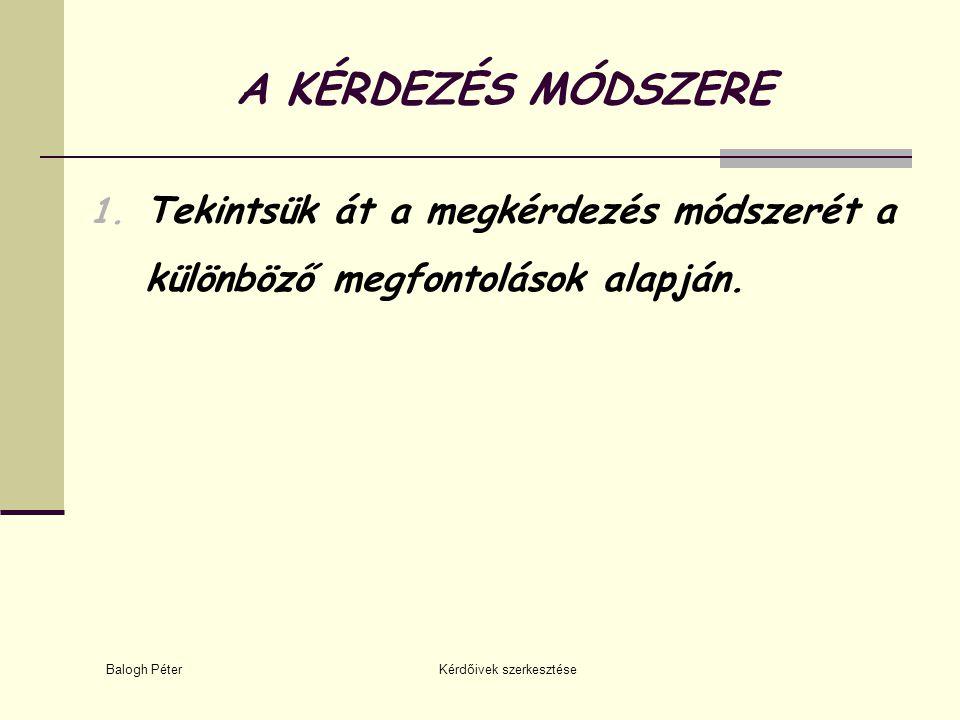 Balogh Péter Kérdőivek szerkesztése A KÉRDEZÉS MÓDSZERE 1. Tekintsük át a megkérdezés módszerét a különböző megfontolások alapján.