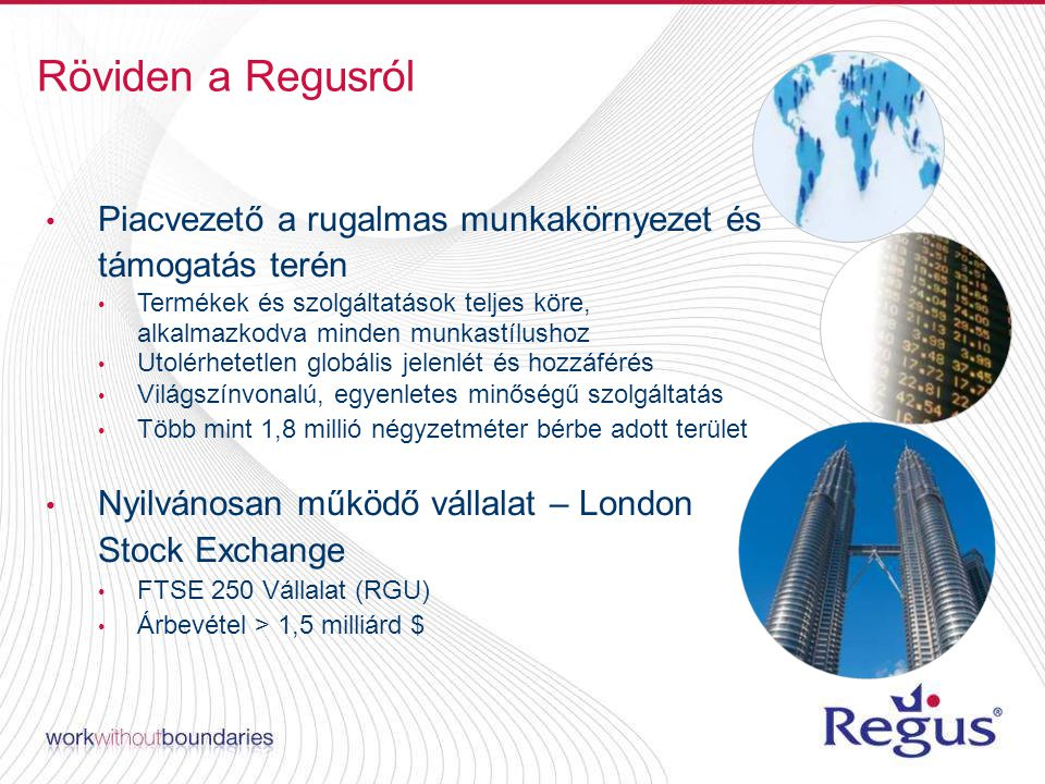 Piacvezető a rugalmas munkakörnyezet és támogatás terén Termékek és szolgáltatások teljes köre, alkalmazkodva minden munkastílushoz Utolérhetetlen globális jelenlét és hozzáférés Világszínvonalú, egyenletes minőségű szolgáltatás Több mint 1,8 millió négyzetméter bérbe adott terület Nyilvánosan működő vállalat – London Stock Exchange FTSE 250 Vállalat (RGU) Árbevétel > 1,5 milliárd $ Röviden a Regusról
