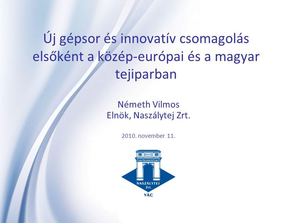Új gépsor és innovatív csomagolás elsőként a közép-európai és a magyar tejiparban Németh Vilmos Elnök, Naszálytej Zrt. 2010. november 11.