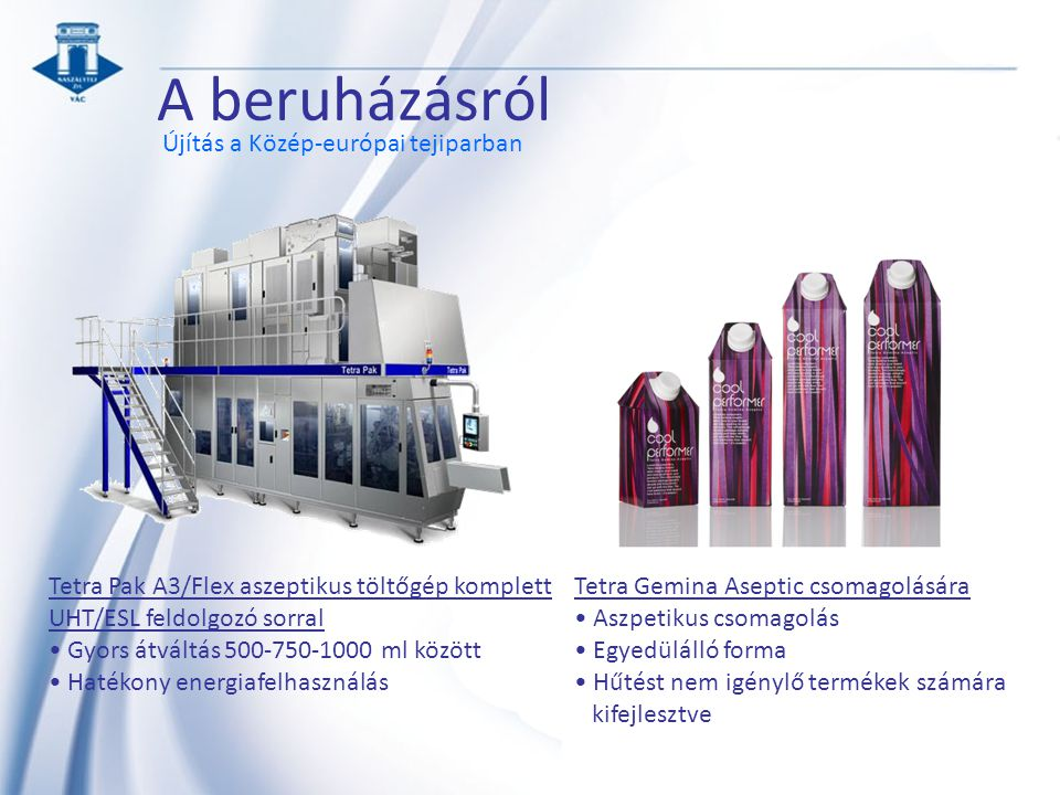A beruházásról Újítás a Közép-európai tejiparban Tetra Gemina Aseptic csomagolására Aszpetikus csomagolás Egyedülálló forma Hűtést nem igénylő termékek számára kifejlesztve Tetra Pak A3/Flex aszeptikus töltőgép komplett UHT/ESL feldolgozó sorral Gyors átváltás 500-750-1000 ml között Hatékony energiafelhasználás
