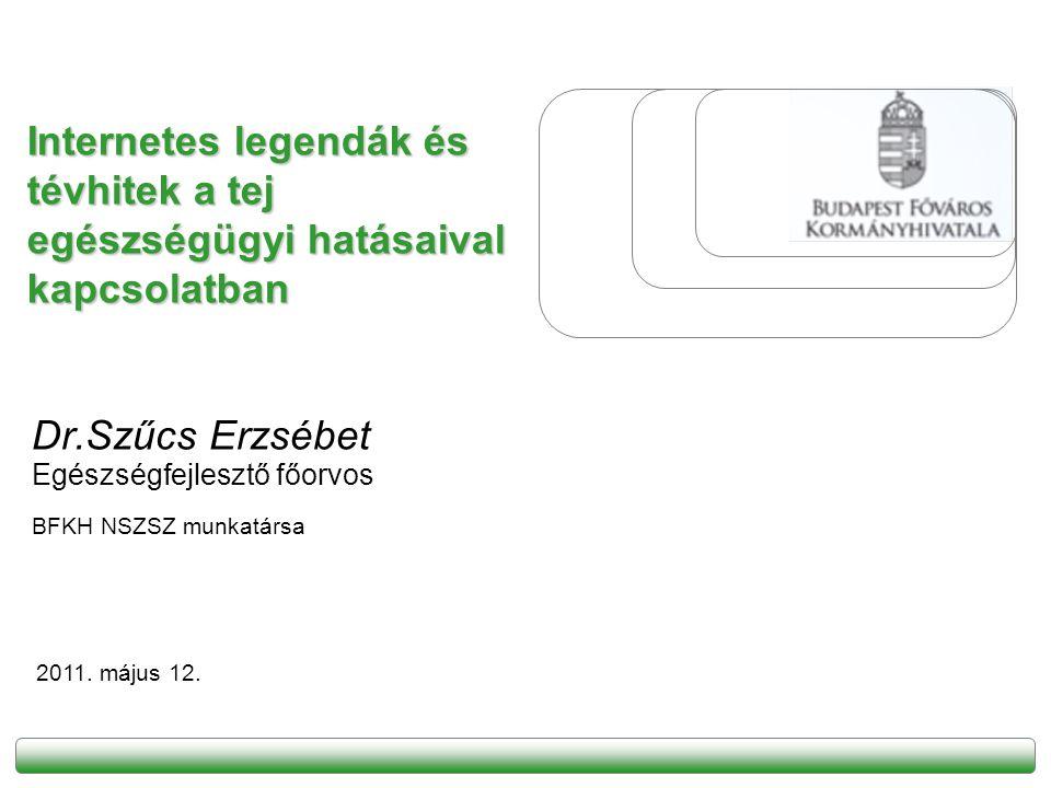 Internetes legendák és tévhitek a tej egészségügyi hatásaival kapcsolatban Dr.Szűcs Erzsébet Egészségfejlesztő főorvos BFKH NSZSZ munkatársa 2011. máj