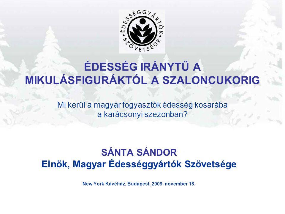 ÉDESSÉG IRÁNYTŰ A MIKULÁSFIGURÁKTÓL A SZALONCUKORIG Mi kerül a magyar fogyasztók édesség kosarába a karácsonyi szezonban? SÁNTA SÁNDOR Elnök, Magyar É