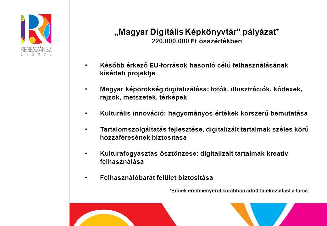 """""""Magyar Digitális Képkönyvtár pályázat* 220.000.000 Ft összértékben Később érkező EU-források hasonló célú felhasználásának kísérleti projektje Magyar képörökség digitalizálása: fotók, illusztrációk, kódexek, rajzok, metszetek, térképek Kulturális innováció: hagyományos értékek korszerű bemutatása Tartalomszolgáltatás fejlesztése, digitalizált tartalmak széles körű hozzáférésének biztosítása Kultúrafogyasztás ösztönzése: digitalizált tartalmak kreatív felhasználása Felhasználóbarát felület biztosítása *Ennek eredményéről korábban adott tájékoztatást a tárca."""