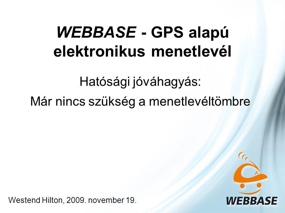 WEBBASE - GPS alapú elektronikus menetlevél Hatósági jóváhagyás: Már nincs szükség a menetlevéltömbre Westend Hilton, 2009. november 19.