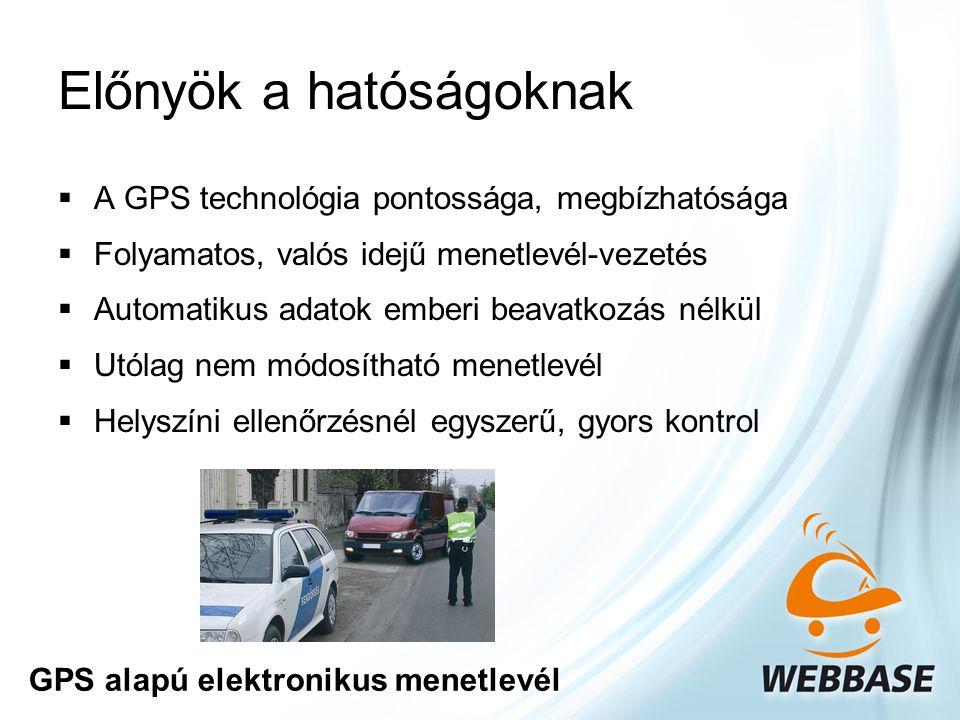 Előnyök a hatóságoknak  A GPS technológia pontossága, megbízhatósága  Folyamatos, valós idejű menetlevél-vezetés  Automatikus adatok emberi beavatkozás nélkül  Utólag nem módosítható menetlevél  Helyszíni ellenőrzésnél egyszerű, gyors kontrol GPS alapú elektronikus menetlevél