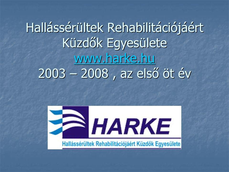 Hallássérültek Rehabilitációjáért Küzdők Egyesülete www.harke.hu 2003 – 2008, az első öt év www.harke.hu