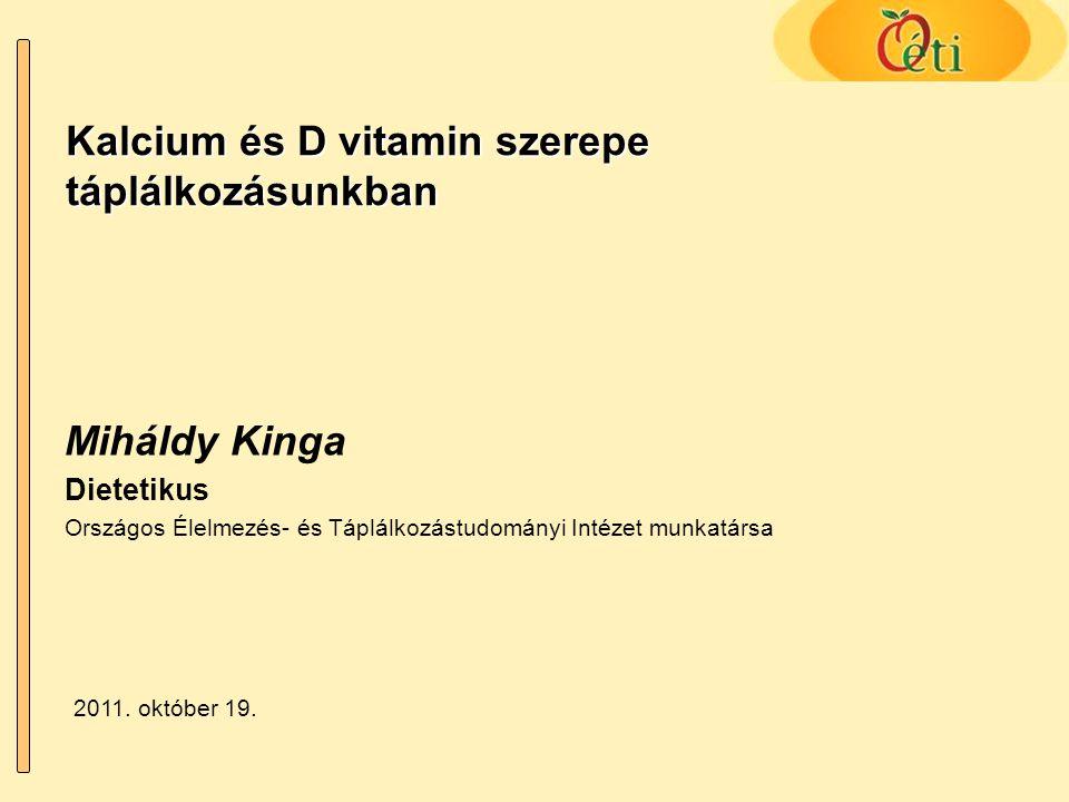 Kalcium és D vitamin szerepe táplálkozásunkban 8-10 éves korban: 800-1200 mg Felnőtteknek: 800-1000 mg Várandósoknak: 1000-1200 mg Postmenopausás oszteoporosis megelőzésére: 1200-1500 mg Kiemelt szerep a csont- és fogképzésben, illetve erősítésben (99% extraellurális) Kiemelt szerep az ideg- és izomműködésben Fontos szerep a véralvadásban Napi kalciumszükséglet: