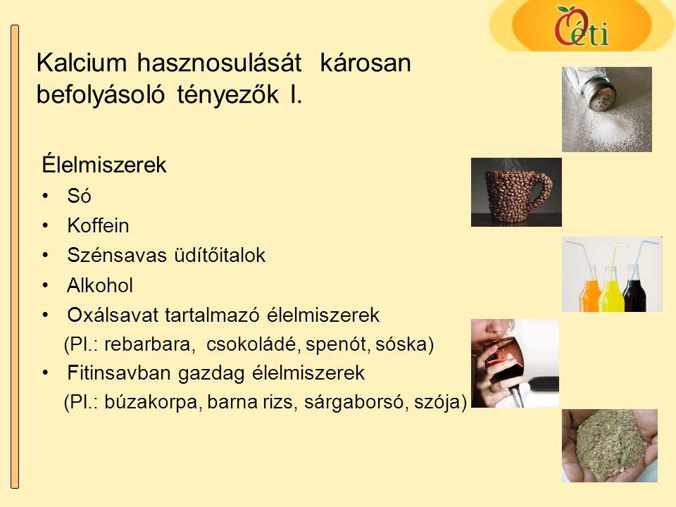 Kalcium hasznosulását károsan befolyásoló tényezők I. Élelmiszerek Só Koffein Szénsavas üdítőitalok Alkohol Oxálsavat tartalmazó élelmiszerek (Pl.: re
