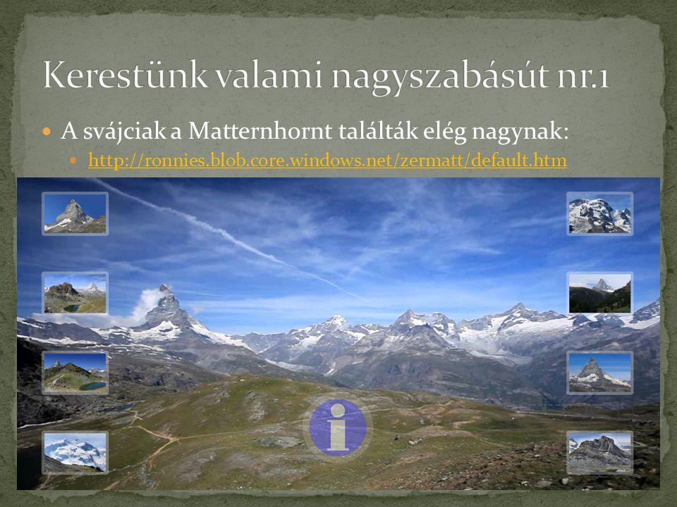 A svájciak a Matternhornt találták elég nagynak: http://ronnies.blob.core.windows.net/zermatt/default.htm