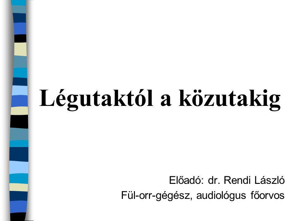 Légutaktól a közutakig Előadó: dr. Rendi László Fül-orr-gégész, audiológus főorvos