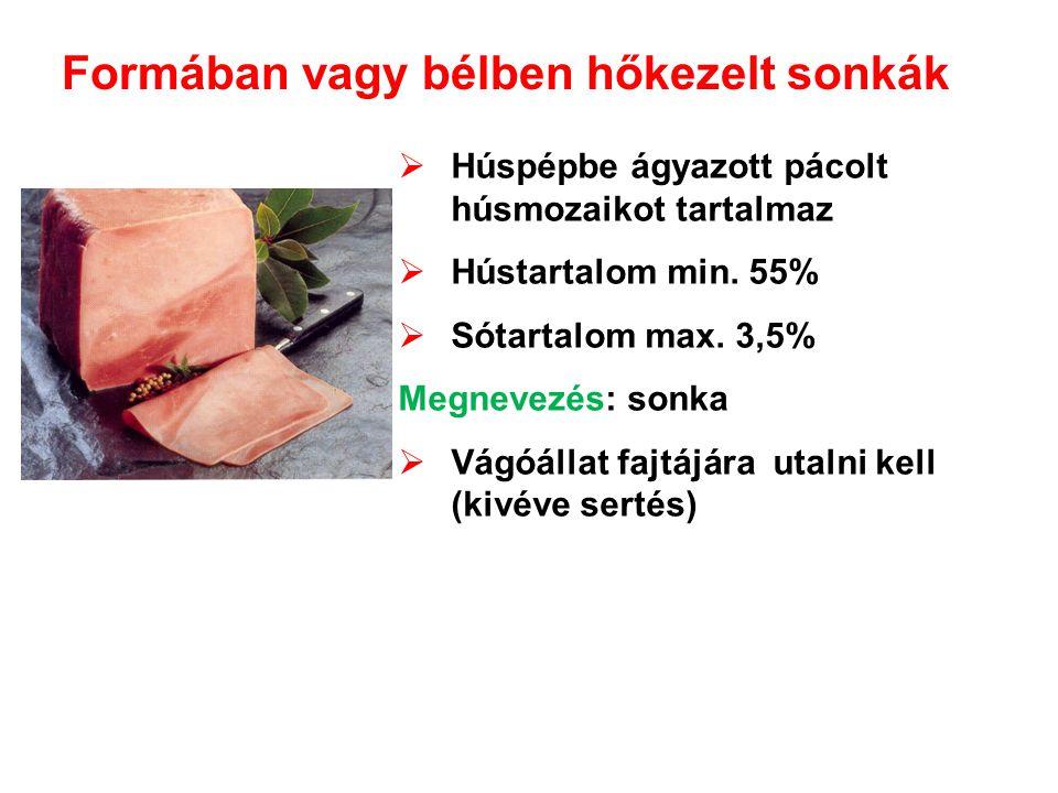 Formában vagy bélben hőkezelt sonkák  Húspépbe ágyazott pácolt húsmozaikot tartalmaz  Hústartalom min. 55%  Sótartalom max. 3,5% Megnevezés: sonka