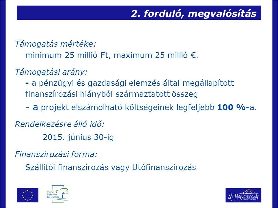 2. forduló, megvalósítás Támogatás mértéke: minimum 25 millió Ft, maximum 25 millió €. Támogatási arány: - a pénzügyi és gazdasági elemzés által megál