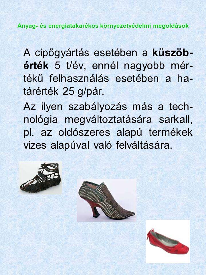Anyag- és energiatakarékos környezetvédelmi megoldások A cipőgyártás esetében a küszöb- érték 5 t/év, ennél nagyobb mér- tékű felhasználás esetében a ha- tárérték 25 g/pár.