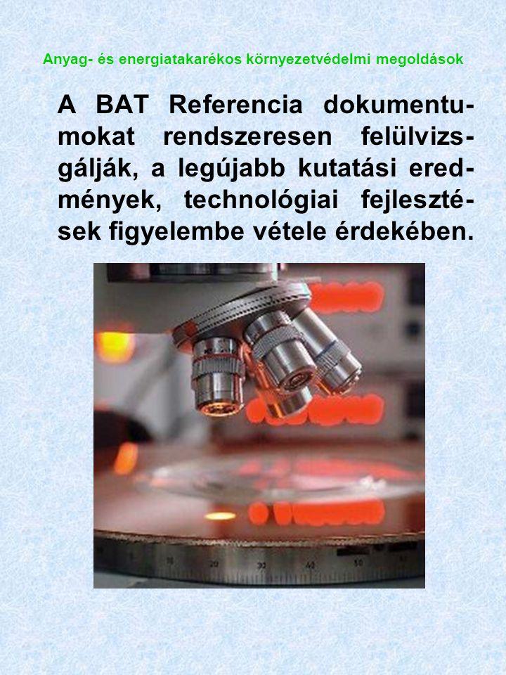 Anyag- és energiatakarékos környezetvédelmi megoldások A BAT Referencia dokumentu- mokat rendszeresen felülvizs- gálják, a legújabb kutatási ered- mények, technológiai fejleszté- sek figyelembe vétele érdekében.