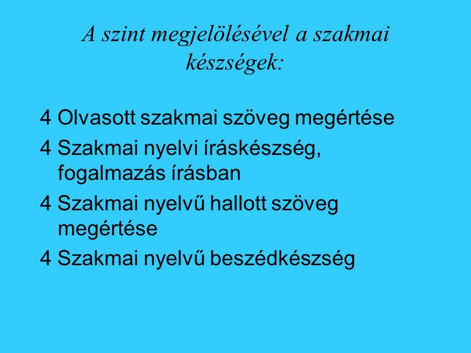 A szint megjelölésével a szakmai készségek: 4 Olvasott szakmai szöveg megértése 4 Szakmai nyelvi íráskészség, fogalmazás írásban 4 Szakmai nyelvű hallott szöveg megértése 4 Szakmai nyelvű beszédkészség