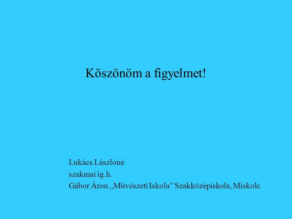 """Köszönöm a figyelmet! Lukács Lászlóné szakmai ig.h. Gábor Áron """"Művészeti Iskola"""" Szakközépiskola, Miskolc"""