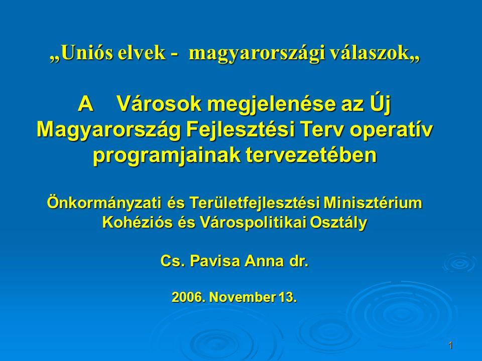 """1 """"Uniós elvek - magyarországi válaszok"""" A Városok megjelenése az Új Magyarország Fejlesztési Terv operatív programjainak tervezetében Önkormányzati és Területfejlesztési Minisztérium Kohéziós és Várospolitikai Osztály Cs."""