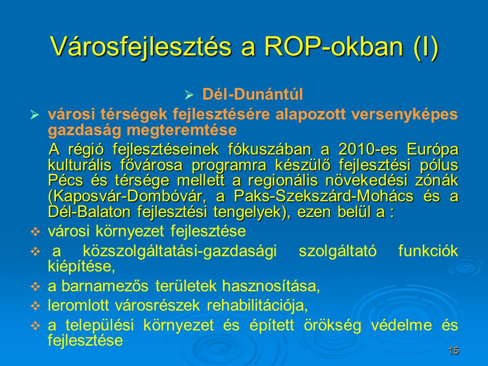 15 Városfejlesztés a ROP-okban (I)   Dél-Dunántúl   városi térségek fejlesztésére alapozott versenyképes gazdaság megteremtése A régió fejlesztése