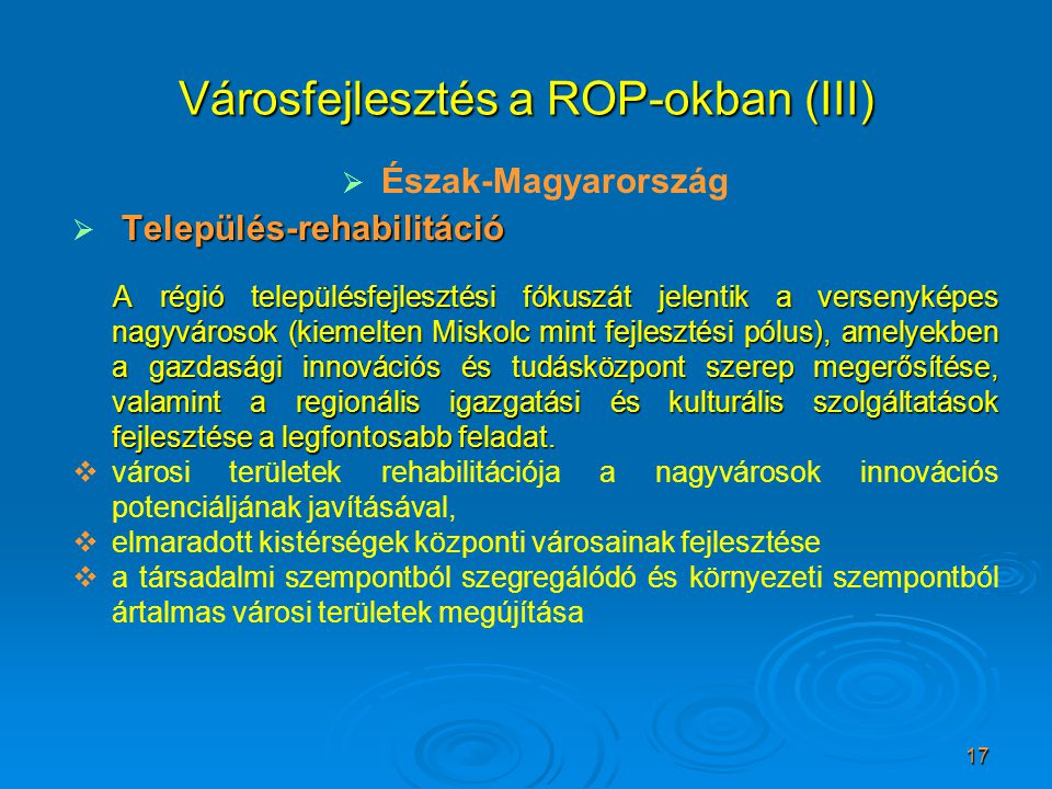 17 Városfejlesztés a ROP-okban (III)   Észak-Magyarország  Település-rehabilitáció A régió településfejlesztési fókuszát jelentik a versenyképes nagyvárosok (kiemelten Miskolc mint fejlesztési pólus), amelyekben a gazdasági innovációs és tudásközpont szerep megerősítése, valamint a regionális igazgatási és kulturális szolgáltatások fejlesztése a legfontosabb feladat.