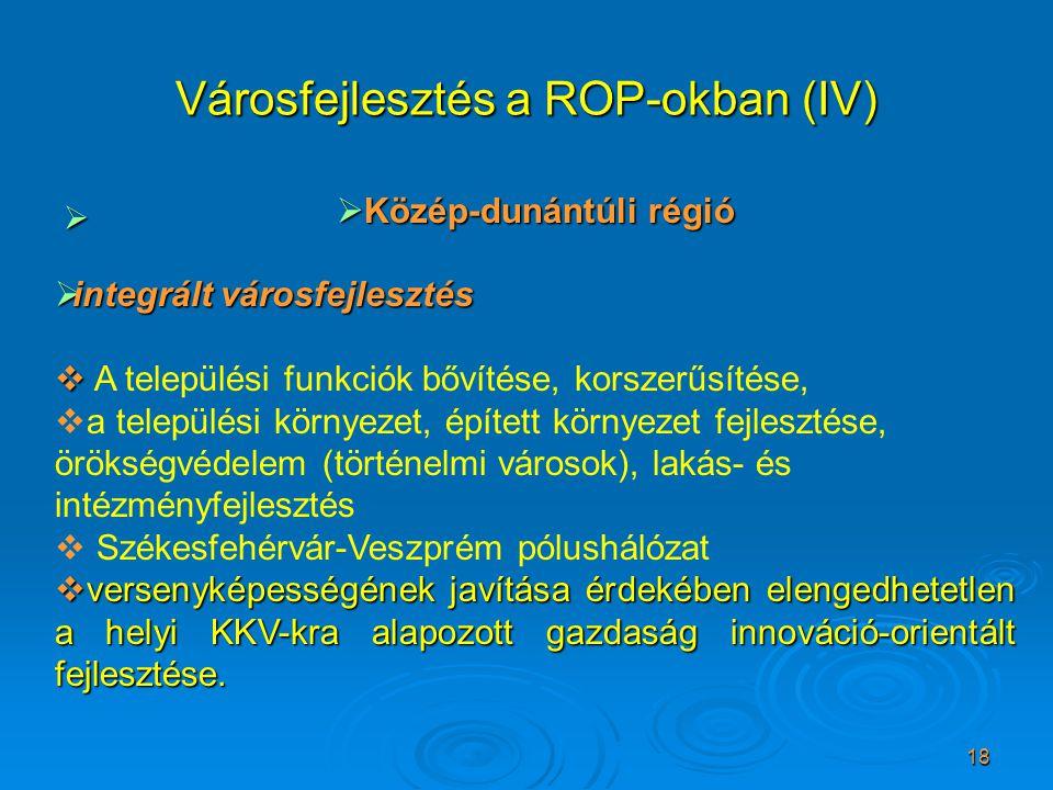 18 Városfejlesztés a ROP-okban (IV)   Közép-dunántúli régió  integrált városfejlesztés   A települési funkciók bővítése, korszerűsítése,  a tele