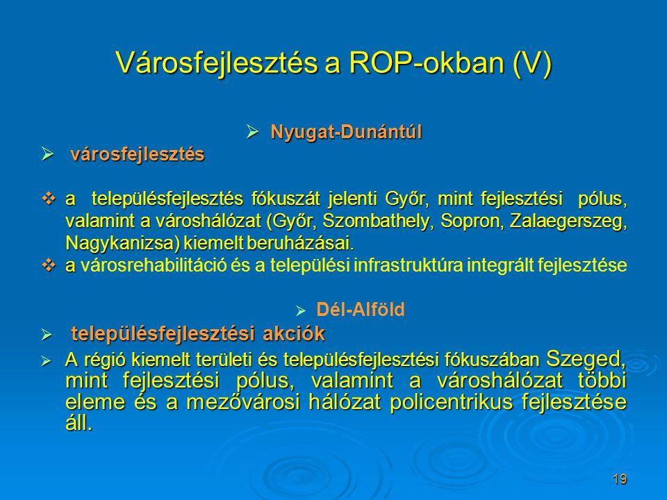 19 Városfejlesztés a ROP-okban (V)  Nyugat-Dunántúl  városfejlesztés  a településfejlesztés fókuszát jelenti Győr, mint fejlesztési pólus, valamint a városhálózat (Győr, Szombathely, Sopron, Zalaegerszeg, Nagykanizsa) kiemelt beruházásai.