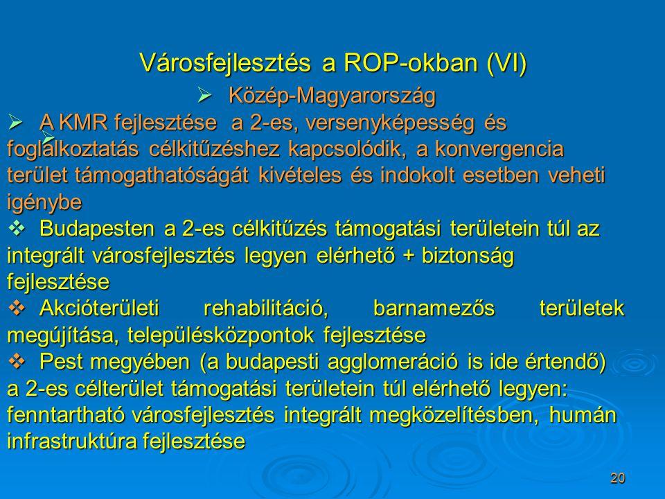 20 Városfejlesztés a ROP-okban (VI)   Közép-Magyarország  A KMR fejlesztése a 2-es, versenyképesség és foglalkoztatás célkitűzéshez kapcsolódik, a konvergencia terület támogathatóságát kivételes és indokolt esetben veheti igénybe  Budapesten a 2-es célkitűzés támogatási területein túl az integrált városfejlesztés legyen elérhető + biztonság fejlesztése  Akcióterületi rehabilitáció, barnamezős területek megújítása, településközpontok fejlesztése  Pest megyében (a budapesti agglomeráció is ide értendő) a 2-es célterület támogatási területein túl elérhető legyen: fenntartható városfejlesztés integrált megközelítésben, humán infrastruktúra fejlesztése