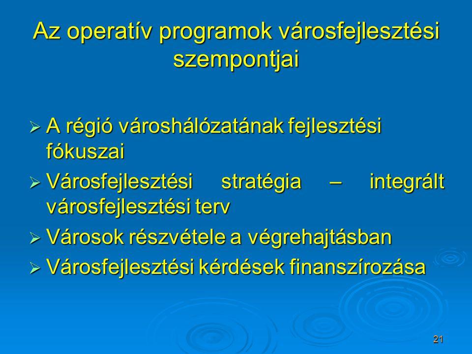 21 Az operatív programok városfejlesztési szempontjai  A régió városhálózatának fejlesztési fókuszai  Városfejlesztési stratégia – integrált városfejlesztési terv  Városok részvétele a végrehajtásban  Városfejlesztési kérdések finanszírozása