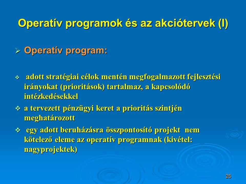 25 Operatív programok és az akciótervek (I)  Operatív program:  adott stratégiai célok mentén megfogalmazott fejlesztési irányokat (prioritások) tartalmaz, a kapcsolódó intézkedésekkel  a tervezett pénzügyi keret a prioritás szintjén meghatározott  egy adott beruházásra összpontosító projekt nem kötelező eleme az operatív programnak (kivétel: nagyprojektek)