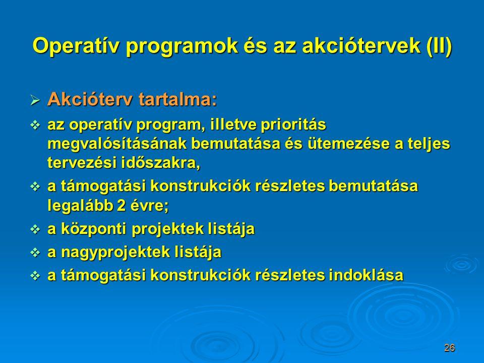 26 Operatív programok és az akciótervek (II)  Akcióterv tartalma:  az operatív program, illetve prioritás megvalósításának bemutatása és ütemezése a teljes tervezési időszakra,  a támogatási konstrukciók részletes bemutatása legalább 2 évre;  a központi projektek listája  a nagyprojektek listája  a támogatási konstrukciók részletes indoklása