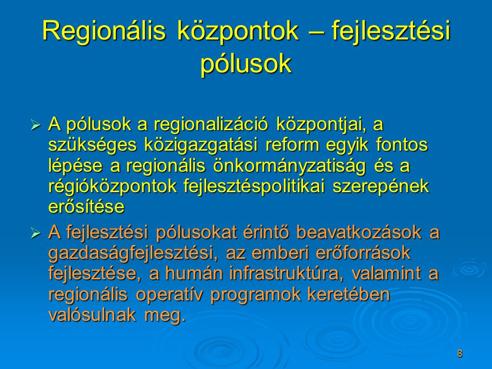 8 Regionális központok – fejlesztési pólusok  A pólusok a regionalizáció központjai, a szükséges közigazgatási reform egyik fontos lépése a regionális önkormányzatiság és a régióközpontok fejlesztéspolitikai szerepének erősítése  A fejlesztési pólusokat érintő beavatkozások a gazdaságfejlesztési, az emberi erőforrások fejlesztése, a humán infrastruktúra, valamint a regionális operatív programok keretében valósulnak meg.