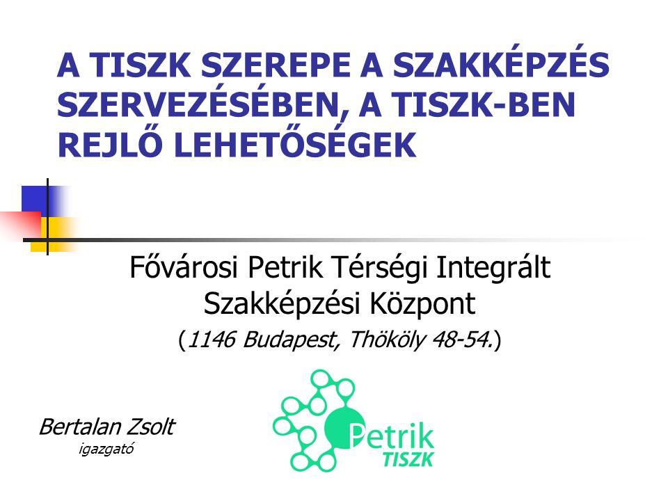 A TISZK SZEREPE A SZAKKÉPZÉS SZERVEZÉSÉBEN, A TISZK-BEN REJLŐ LEHETŐSÉGEK Fővárosi Petrik Térségi Integrált Szakképzési Központ (1146 Budapest, Thököly 48-54.) Bertalan Zsolt igazgató
