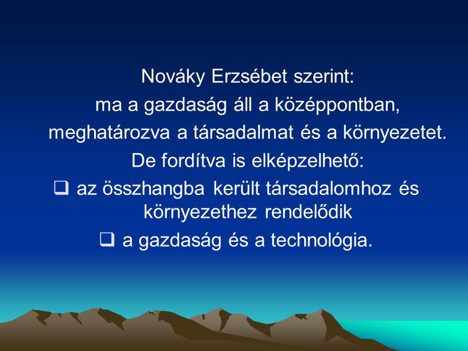Nováky Erzsébet szerint: ma a gazdaság áll a középpontban, meghatározva a társadalmat és a környezetet. De fordítva is elképzelhető:  az összhangba k