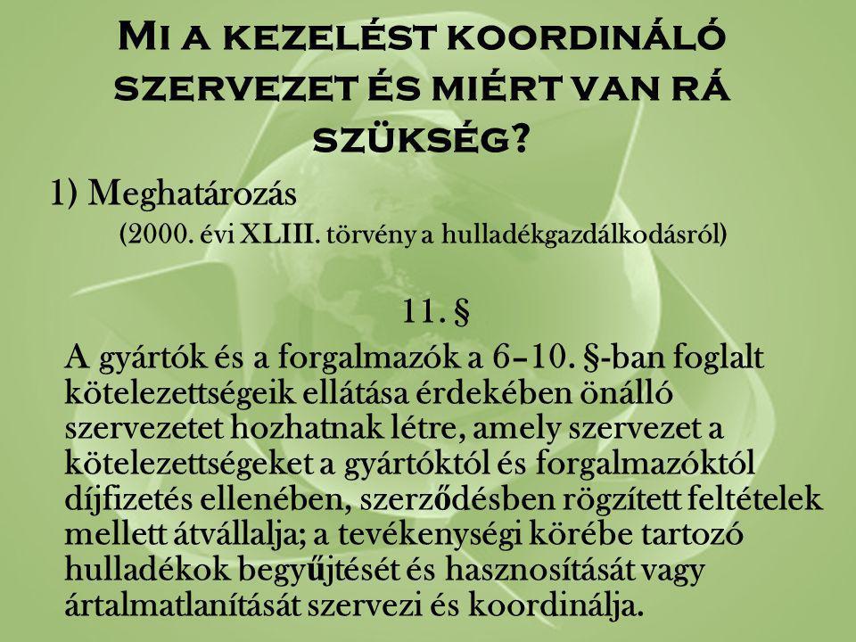 Mi a kezelést koordináló szervezet és miért van rá szükség? 1) Meghatározás (2000. évi XLIII. törvény a hulladékgazdálkodásról) 11. § A gyártók és a f