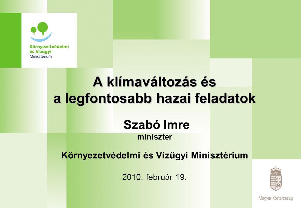 A klímaváltozás és a legfontosabb hazai feladatok A klímaváltozás és a legfontosabb hazai feladatok Szabó Imre miniszter Környezetvédelmi és Vízügyi Minisztérium 2010.