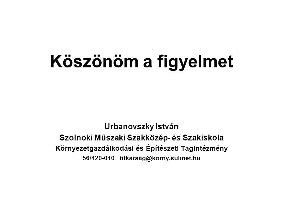 Köszönöm a figyelmet Urbanovszky István Szolnoki Műszaki Szakközép- és Szakiskola Környezetgazdálkodási és Építészeti Tagintézmény 56/420-010 titkarsag@korny.sulinet.hu