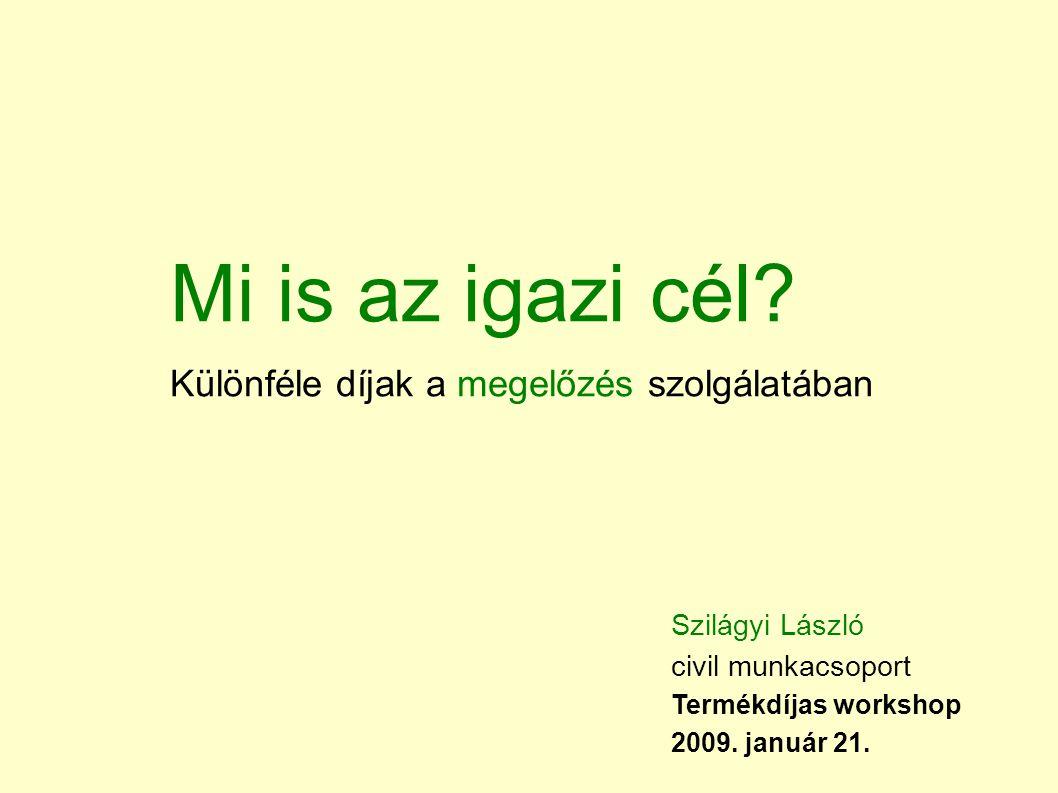 Mi is az igazi cél? Különféle díjak a megelőzés szolgálatában Szilágyi László civil munkacsoport Termékdíjas workshop 2009. január 21.