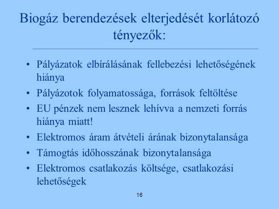 16 Biogáz berendezések elterjedését korlátozó tényezők: Pályázatok elbírálásának fellebezési lehetőségének hiánya Pályázotok folyamatossága, források feltöltése EU pénzek nem lesznek lehívva a nemzeti forrás hiánya miatt.