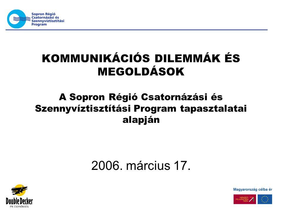 KOMMUNIKÁCIÓS DILEMMÁK ÉS MEGOLDÁSOK A Sopron Régió Csatornázási és Szennyvíztisztítási Program tapasztalatai alapján 2006.