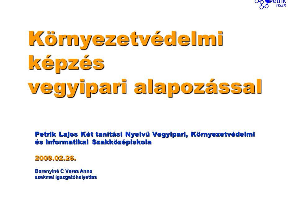 Környezetvédelmi képzés vegyipari alapozással Petrik Lajos Két tanítási Nyelvű Vegyipari, Környezetvédelmi és Informatikai Szakközépiskola 2009.02.26.