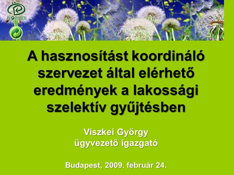 A hasznosítást koordináló szervezet által elérhető eredmények a lakossági szelektív gyűjtésben Viszkei György ügyvezető igazgató Budapest, 2009. febru