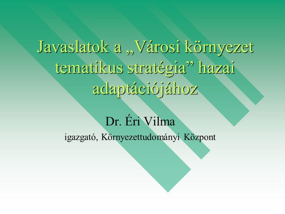 """Javaslatok a """"Városi környezet tematikus stratégia"""" hazai adaptációjához Dr. Éri Vilma igazgató, Környezettudományi Központ"""