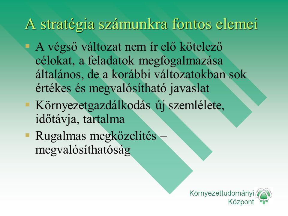 Környezettudományi Központ A stratégia számunkra fontos elemei  A végső változat nem ír elő kötelező célokat, a feladatok megfogalmazása általános, d