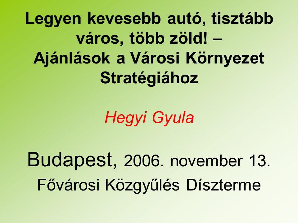 Legyen kevesebb autó, tisztább város, több zöld! – Ajánlások a Városi Környezet Stratégiához Hegyi Gyula Budapest, 2006. november 13. Fővárosi Közgyűl