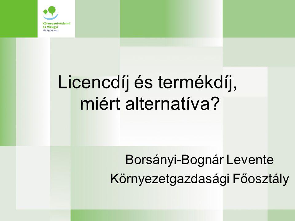 Licencdíj és termékdíj, miért alternatíva? Borsányi-Bognár Levente Környezetgazdasági Főosztály