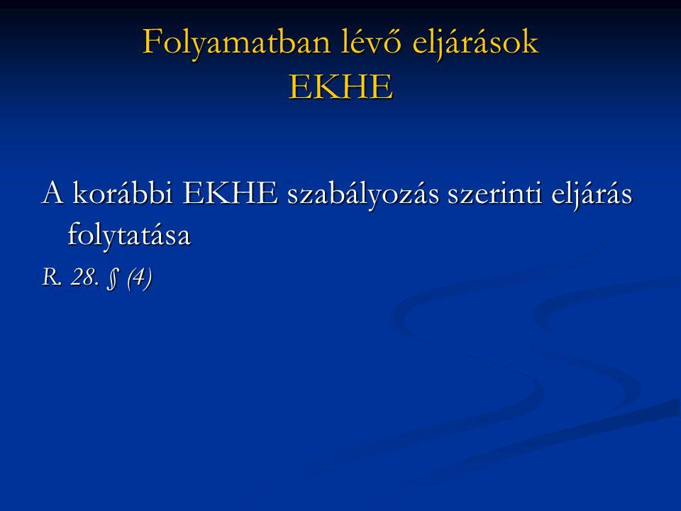Folyamatban lévő eljárások EKHE A korábbi EKHE szabályozás szerinti eljárás folytatása R. 28. § (4)