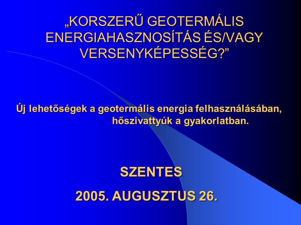 """""""KORSZERŰ GEOTERMÁLIS ENERGIAHASZNOSÍTÁS ÉS/VAGY VERSENYKÉPESSÉG? Új lehetőségek a geotermális energia felhasználásában, hőszivattyúk a gyakorlatban."""