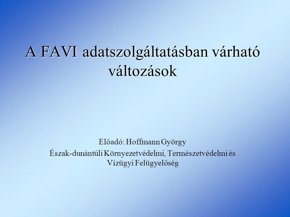 A FAVI adatszolgáltatásban várható változások Előadó: Hoffmann György Észak-dunántúli Környezetvédelmi, Természetvédelmi és Vízügyi Felügyelőség