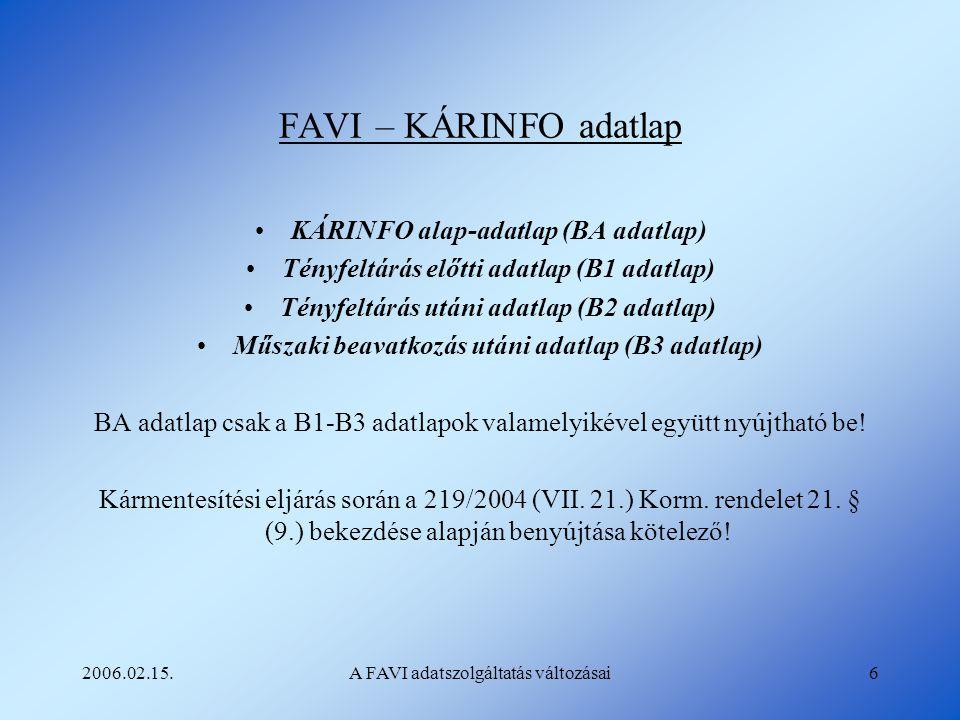 2006.02.15.A FAVI adatszolgáltatás változásai6 FAVI – KÁRINFO adatlap KÁRINFO alap-adatlap (BA adatlap) Tényfeltárás előtti adatlap (B1 adatlap) Tényf