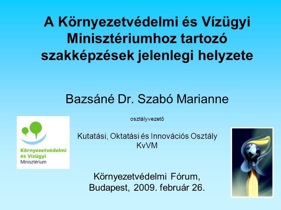 A Környezetvédelmi és Vízügyi Minisztériumhoz tartozó szakképzések jelenlegi helyzete Bazsáné Dr. Szabó Marianne osztályvezető Kutatási, Oktatási és I