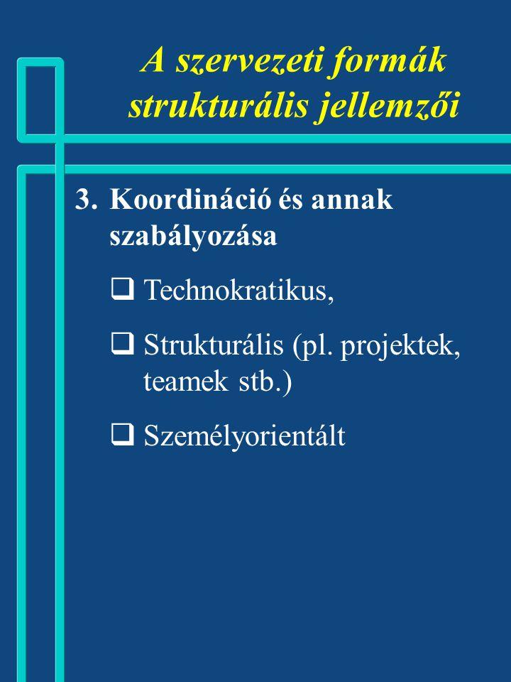 A szervezeti formák strukturális jellemzői  Koordináció és annak szabályozása  Technokratikus,  Strukturális (pl.